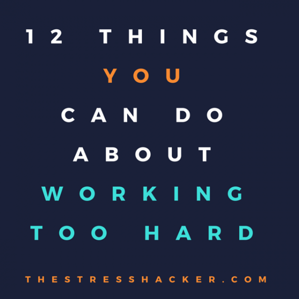 12 Things You Can Do About Working Too Hard
