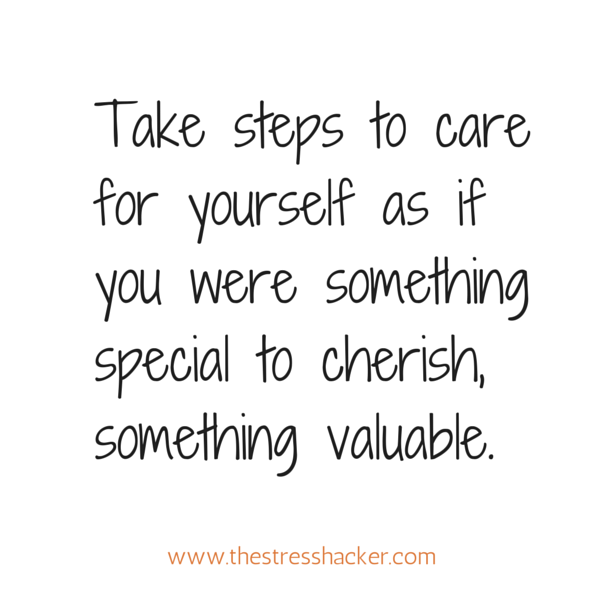 Take steps to care for yourself as if you were something special to cherish, something valuable.