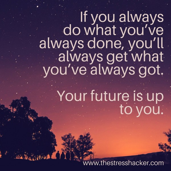 Remember if you always do what you've always done... you'll always get what you've always got. Your future is up to you.