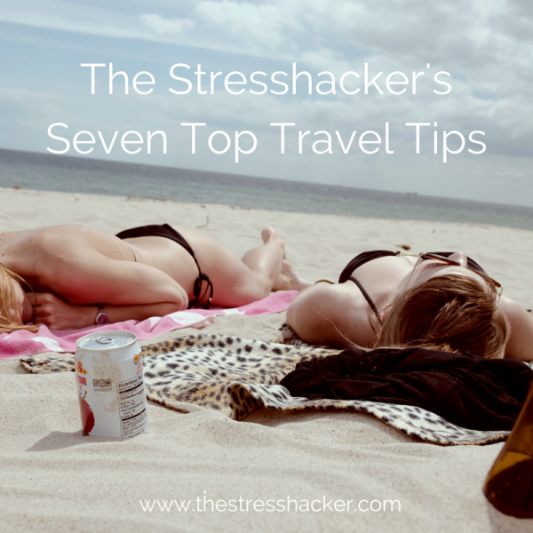 The Stresshacker's Seven Top Travel Tips.