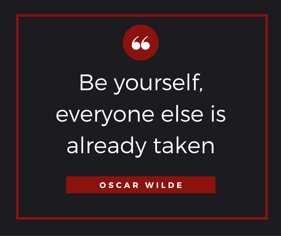'Be yourself, everyone else is already taken' Are you able to be yourself, to be authentic? Are you the real deal?